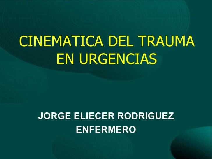 CINEMATICA DEL TRAUMA    EN URGENCIAS  JORGE ELIECER RODRIGUEZ        ENFERMERO