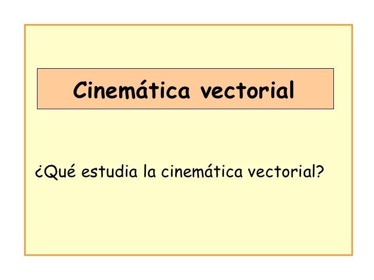 Cinemática vectorial ¿Qué estudia la cinemática vectorial?