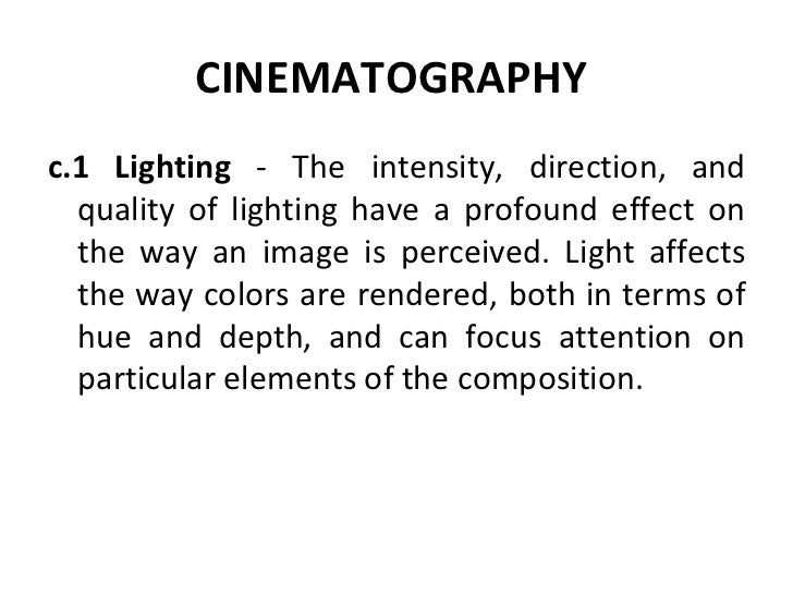 CINEMATOGRAPHY   <ul><li>c.1 Lighting  - The intensity, direction, and quality of lighting have a profound effect on the w...