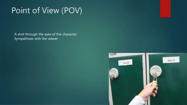 Point of View (POV) A shot through the eyes of the character. Sympathises with the viewer