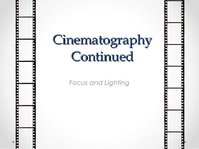 CinematographyCinematography ContinuedContinued Focus and Lighting