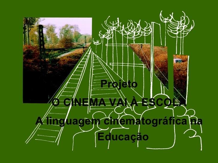 <ul><li>Projeto </li></ul><ul><li>O CINEMA VAI À ESCOLA  </li></ul><ul><li>A linguagem cinematográfica na Educação </li></ul>