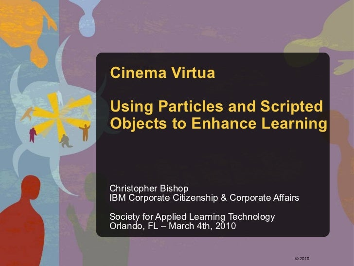 Cinema Virtua Using Particles and Scripted Objects to Enhance Learning Christopher Bishop IBM Corporate Citizenship & Corp...