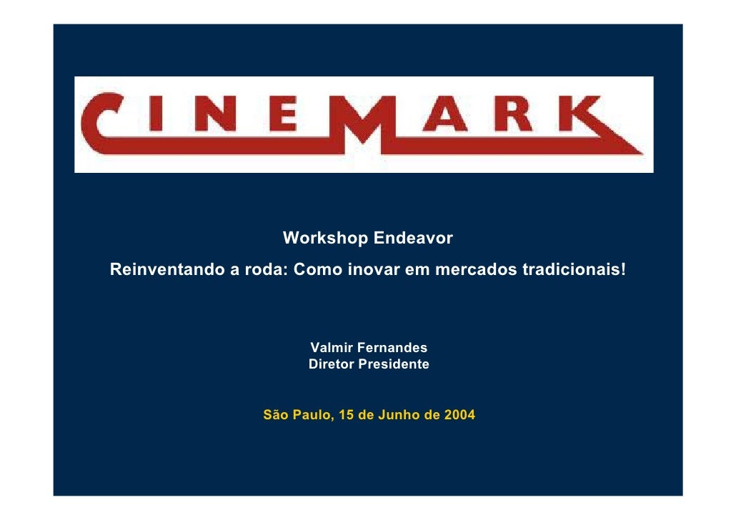 Workshop Endeavor Reinventando a roda: Como inovar em mercados tradicionais!                           Valmir Fernandes   ...