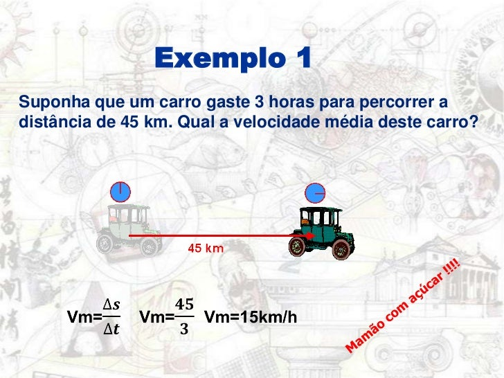 Exemplo 1<br />Suponha que um carro gaste 3 horas para percorrer a distância de 45 km. Qual a velocidade média destecarro?...