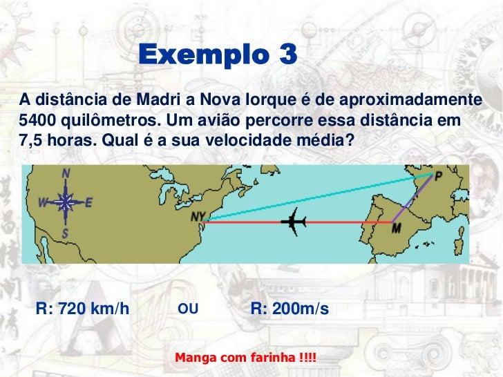 Exemplo 3<br />A distância de Madri a Nova Iorque é de aproximadamente <br />5400 quilômetros. Um aviãopercorre essa distâ...