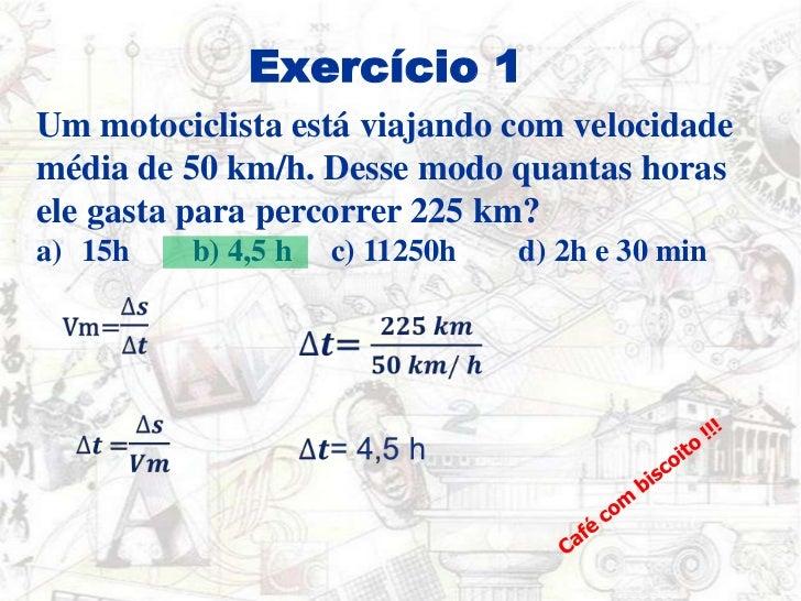 Exercício 1<br />Um motociclista está viajando com velocidade média de 50 km/h. Desse modo quantas horas ele gasta para pe...