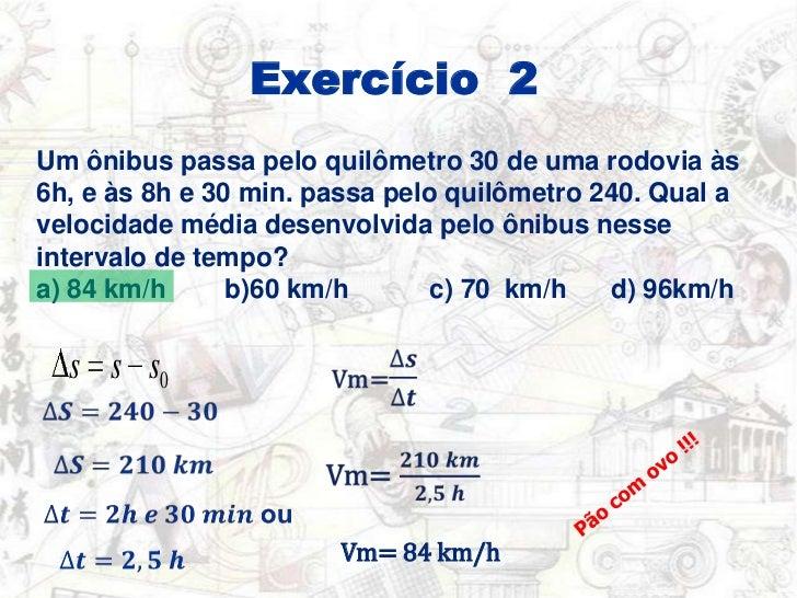 Exercício  2 <br />Um ônibus passa pelo quilômetro 30 de uma rodovia às 6h, e às 8h e 30 min. passa pelo quilômetro 240. Q...