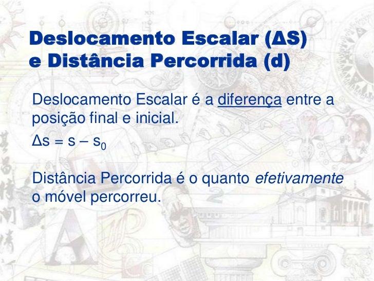 Deslocamento Escalar (ΔS) e Distância Percorrida (d)<br />Deslocamento Escalar é a diferença entre a posição final e inici...