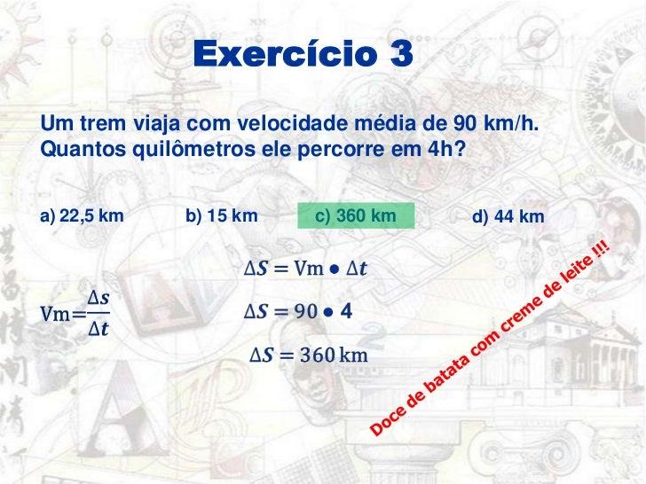 Exercício 3<br />Um trem viaja com velocidade média de 90km/h. Quantos quilômetros ele percorre em 4h?<br />a) 22,5 km <br...