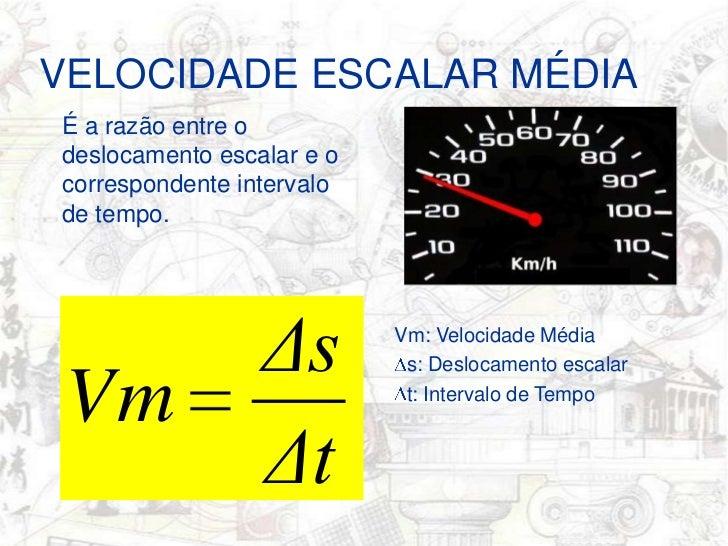 VELOCIDADE ESCALAR MÉDIA<br />É a razão entre o deslocamento escalar e o correspondente intervalo de tempo.<br />Vm: Veloc...