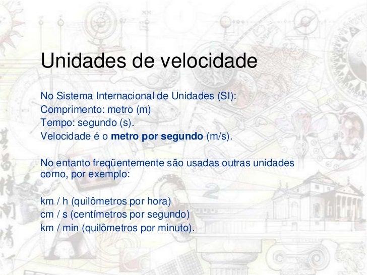 Unidades de velocidade<br />No Sistema Internacional de Unidades (SI): <br />Comprimento: metro (m) <br />Tempo: segundo ...