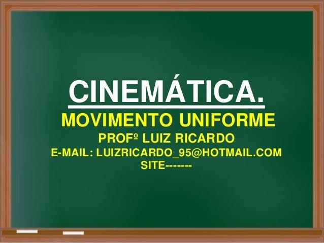 CINEMÁTICA. MOVIMENTO UNIFORME      PROFº LUIZ RICARDOE-MAIL: LUIZRICARDO_95@HOTMAIL.COM               SITE-------