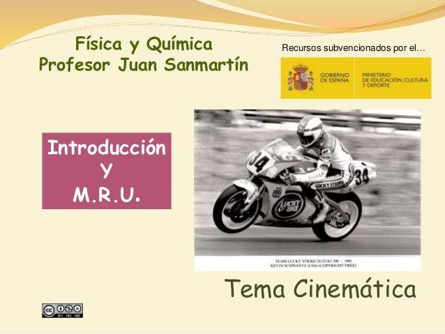 Introducción Y M.R.U. Tema Cinemática Física y Química Profesor Juan Sanmartín Recursos subvencionados por el…