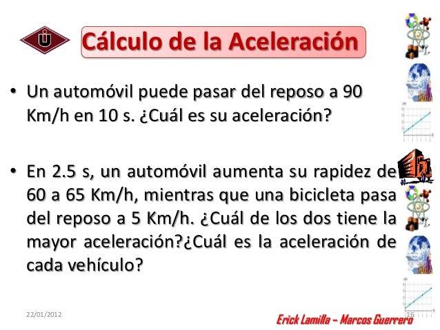 Cálculo de la Aceleración• Un automóvil puede pasar del reposo a 90  Km/h en 10 s. ¿Cuál es su aceleración?• En 2.5 s, un ...