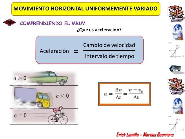 MOVIMIENTO HORIZONTAL UNIFORMEMENTE VARIADO COMPRENDIENDO EL MRUV                     ¿Qué es aceleración?                ...