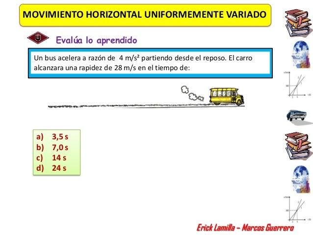 MOVIMIENTO HORIZONTAL UNIFORMEMENTE VARIADO        Evalúa lo aprendido Un bus acelera a razón de 4 m/s² partiendo desde el...