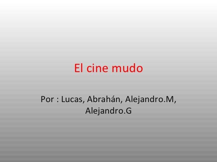 El cine mudo Por : Lucas, Abrahán, Alejandro.M, Alejandro.G