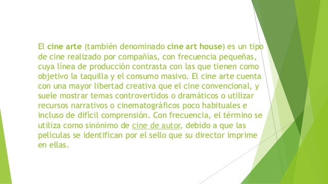 El cine arte (también denominado cine art house) es un tipo de cine realizado por compañías, con frecuencia pequeñas, cuya...