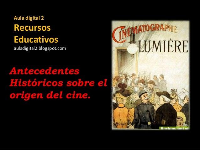 Aula digital 2  Recursos Educativos auladigital2.blogspot.com  Antecedentes Históricos sobre el origen del cine.