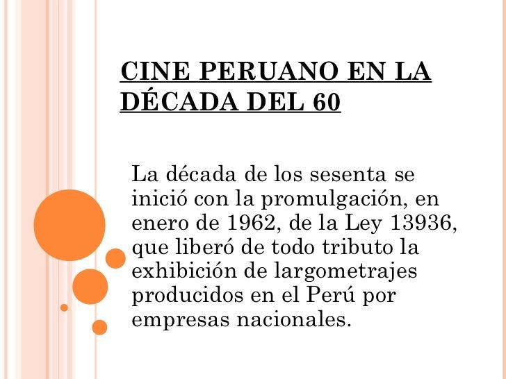 CINE PERUANO EN LADÉCADA DEL 60La década de los sesenta seinició con la promulgación, enenero de 1962, de la Ley 13936,que...