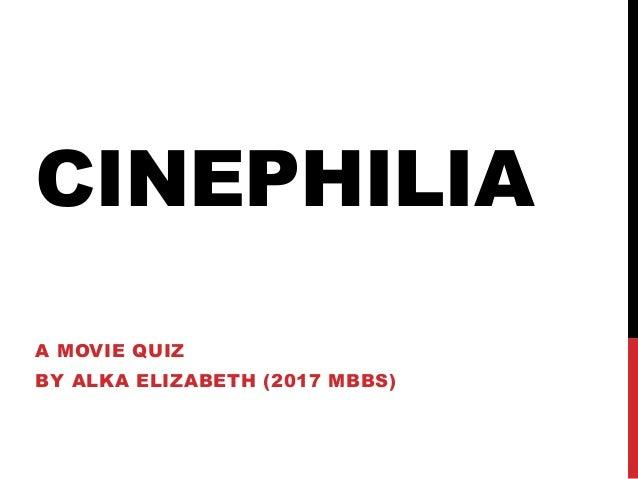 CINEPHILIA A MOVIE QUIZ BY ALKA ELIZABETH (2017 MBBS)