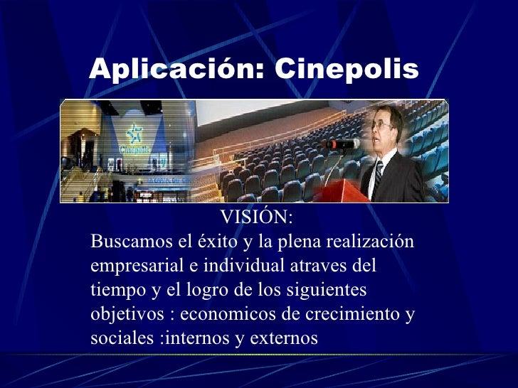 Aplicación: Cinepolis  VISIÓN: Buscamos el éxito y la plena realización empresarial e individual atraves del tiempo y el l...