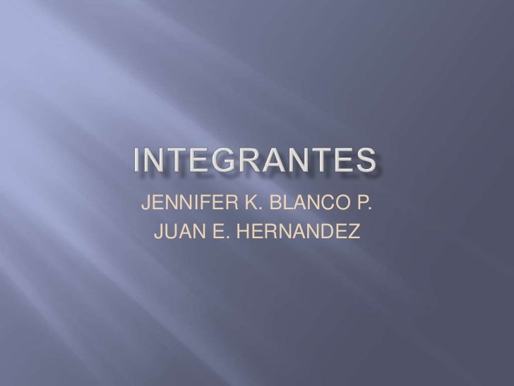 integrantes<br />JENNIFER K. BLANCO P.<br />JUAN E. HERNANDEZ<br />