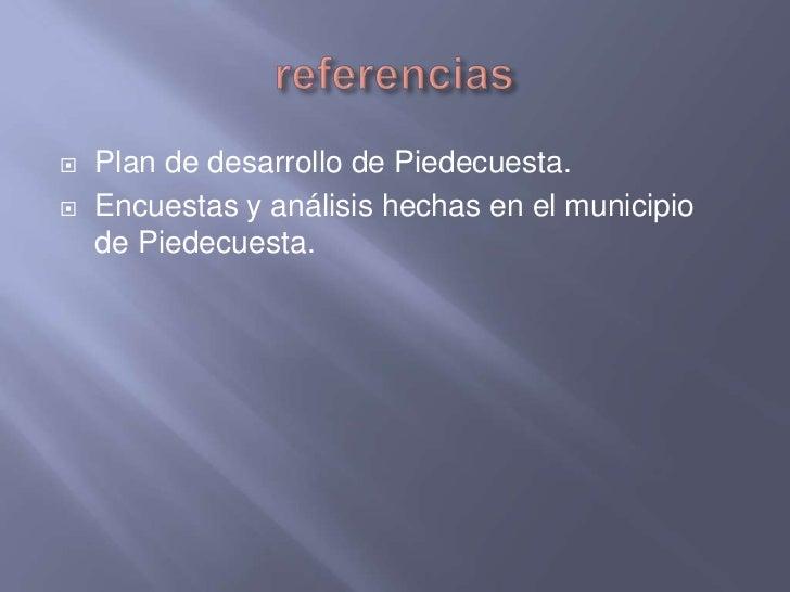 referencias<br />Plan de desarrollo de Piedecuesta.<br />Encuestas y análisis hechas en el municipio  de Piedecuesta.<br />