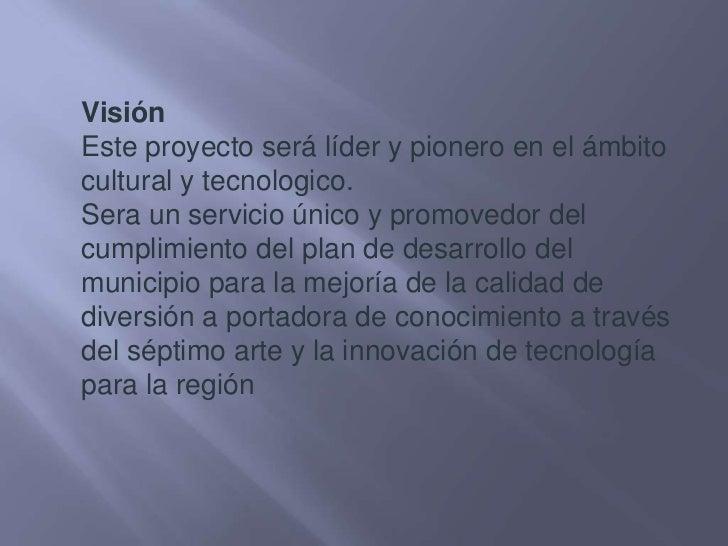 Visión<br />Este proyecto será líder y pionero en el ámbito cultural y tecnologico.<br />Sera un servicio único y promoved...