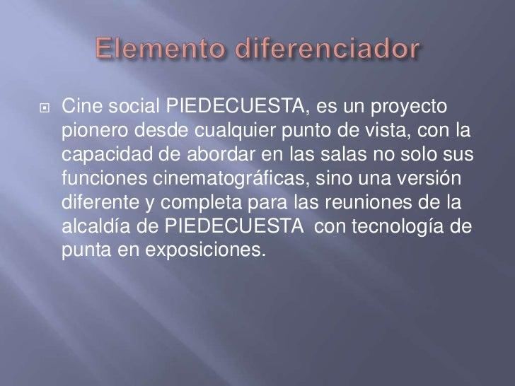Elemento diferenciador<br />Cine social PIEDECUESTA, es un proyecto pionero desde cualquier punto de vista, con la capacid...
