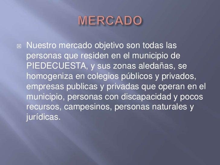 MERCADO<br />Nuestro mercado objetivo son todas las personas que residen en el municipio de PIEDECUESTA, y sus zonas aleda...