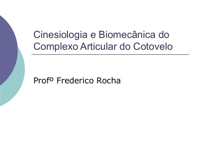 Cinesiologia e Biomecânica doComplexo Articular do CotoveloProfº Frederico Rocha