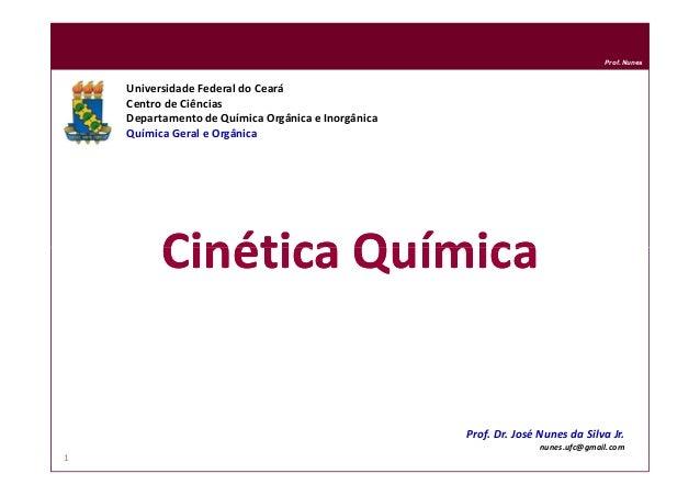Prof. Nunes Cinética QuímicaCinética Química Universidade Federal do Ceará Centro de Ciências Departamento de Química Orgâ...