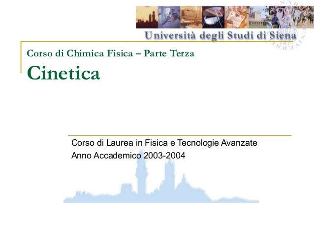 Corso di Chimica Fisica – Parte Terza Cinetica Corso di Laurea in Fisica e Tecnologie Avanzate Anno Accademico 2003-2004