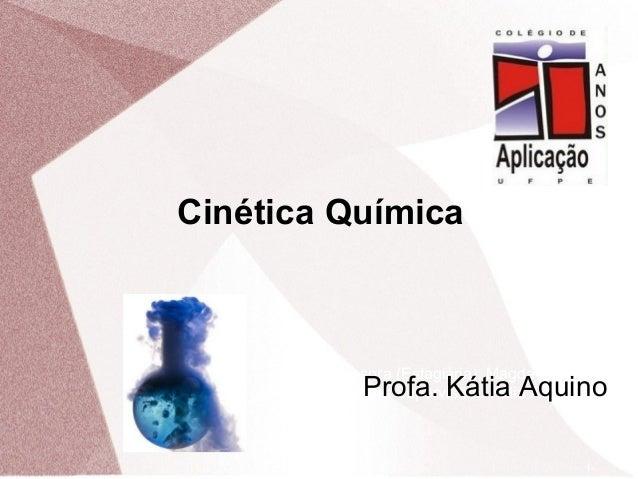 1 Professora (Estagiária): Magda Vieira Professora Supervisora: Kátia Aquino Cinética Química Profa. Kátia Aquino