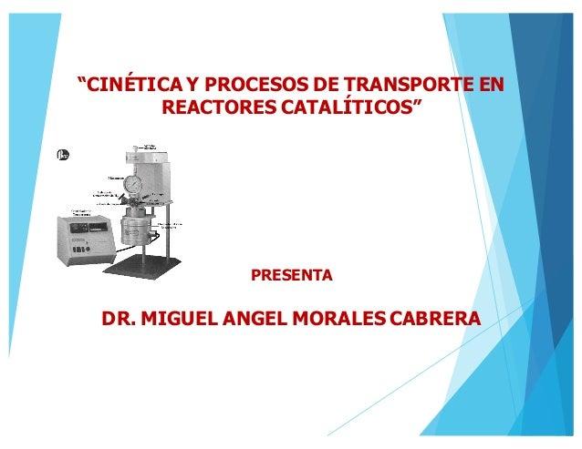 """""""CINÉTICA Y PROCESOS DE TRANSPORTE EN REACTORES CATALÍTICOS"""" PRESENTA DR. MIGUEL ANGEL MORALES CABRERA"""