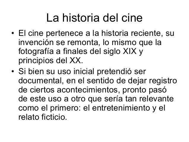 La historia del cine 6 El cine pertenece a la historia reciente, su invención se remonta, lo mismo que la fotografía a fin...