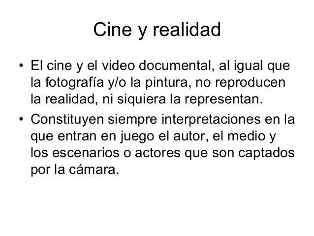 Cine y realidad 6 El cine y el video documental, al igual que la fotografía y/o la pintura, no reproducen la realidad, ni ...
