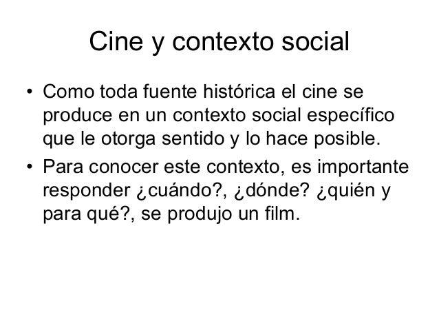 Cine y contexto social 6 Como toda fuente histórica el cine se produce en un contexto social específico que le otorga sent...