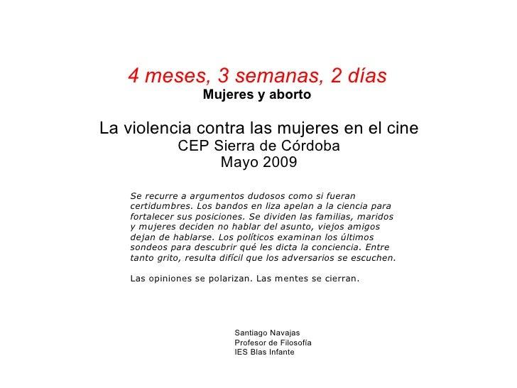 4 meses, 3 semanas, 2 días Mujeres y aborto La violencia contra las mujeres en el cine CEP Sierra de Córdoba Mayo 2009 San...
