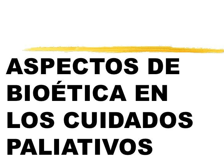 ASPECTOS DE BIOÉTICA EN LOS CUIDADOS PALIATIVOS