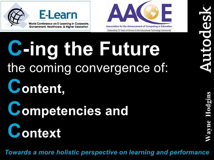 C -ing the Future   the coming convergence of: C ontent,   C ompetencies and  C ontext Towards a more holistic perspective...