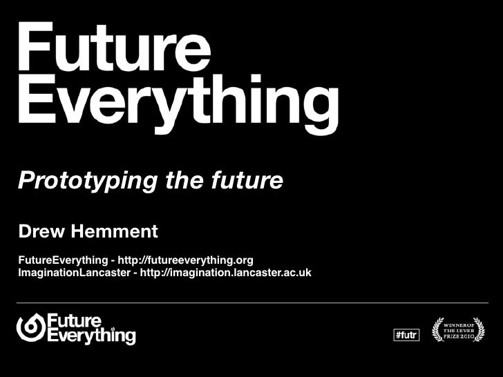 Prototyping the future Drew Hemment FutureEverything - http://futureeverything.org ImaginationLancaster - http://imaginati...