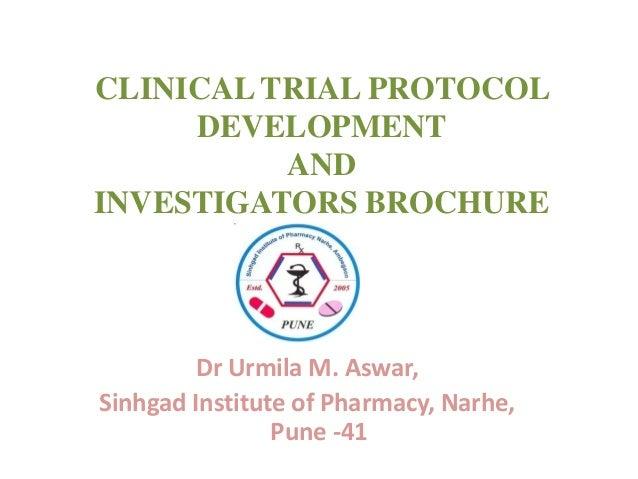 CLINICAL TRIAL PROTOCOL DEVELOPMENT AND INVESTIGATORS BROCHURE  Dr Urmila M. Aswar, Sinhgad Institute of Pharmacy, Narhe, ...