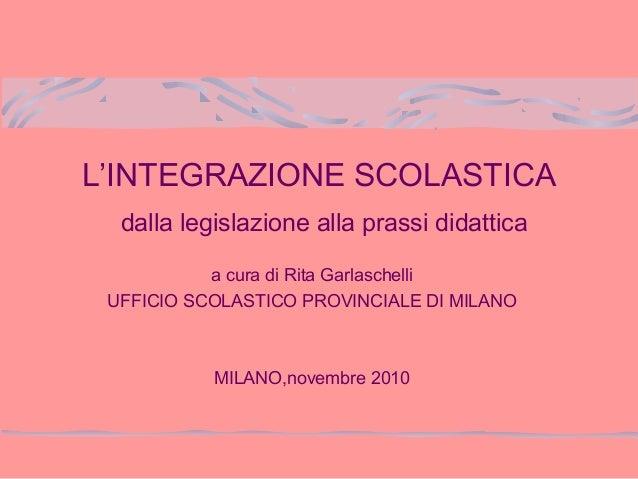 L'INTEGRAZIONE SCOLASTICA dalla legislazione alla prassi didattica a cura di Rita Garlaschelli UFFICIO SCOLASTICO PROVINCI...