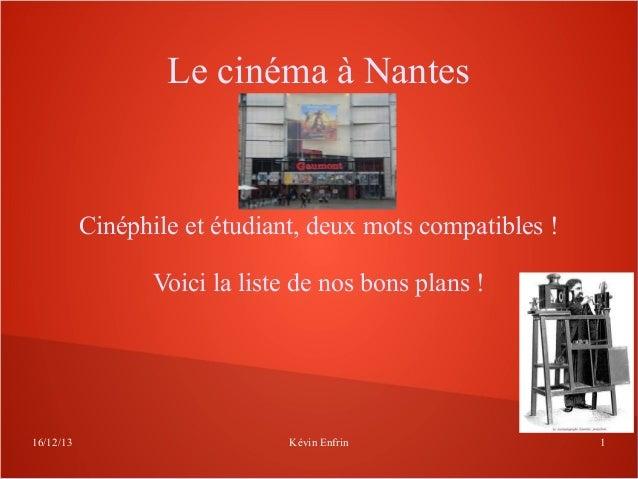 Le cinéma à Nantes  Cinéphile et étudiant, deux mots compatibles ! Voici la liste de nos bons plans !  16/12/13  Kévin Enf...
