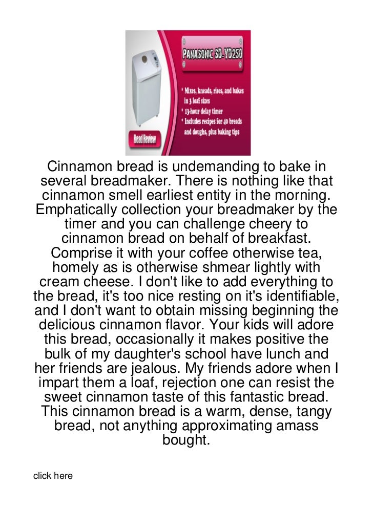 Cinnamon bread is undemanding to bake in  several breadmaker. There is nothing like that  cinnamon smell earliest entity i...