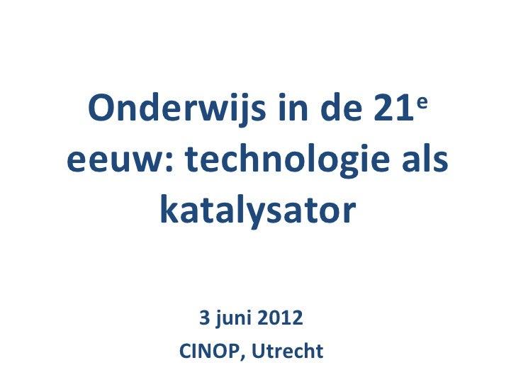 Onderwijs in de 21    eeeuw: technologie als    katalysator        3 juni 2012      CINOP, Utrecht