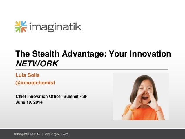 © Imaginatik plc 2014 | www.imaginatik.com The Stealth Advantage: Your Innovation NETWORK Luis Solis @innoalchemist Chief ...